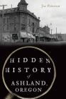 Hidden History of Ashland, Oregon Cover Image