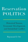 Reservation Politics: Historical Trauma, Economic Development, and Intratribal Conflict Cover Image