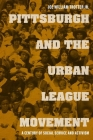 Pittsburgh and the Urban League Movement: A Century of Social Service and Activism (Civil Rights and the Struggle for Black Equality in the Twen) Cover Image