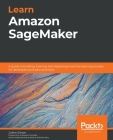 Learn Amazon SageMaker: A guide to building, training, and deploying machine learning models for developers and data scientists Cover Image