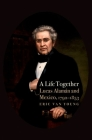 A Life Together: Lucas Alaman and Mexico, 1792-1853 Cover Image
