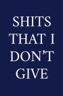 Shits That I Don't Give: A Funny Office Humor Notebook - Colleague Gifts - Cool Gag Gifts For Men Who Swear Cover Image