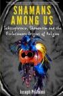 Shamans Among Us: Schizophrenia, Shamanism and the Evolutionary Origins of Religion Cover Image