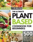 The Ultimate Plant Based Cookbook for Beginners: 500 Quick and Easy Recipes for Busy People and 21-Day Meal Plan to Reset and Energize Your Body Cover Image