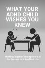 What Your ADHD Child Wishes You Knew: Working Together To Empower Kid For Success In School And Life: How To Help With Adhd For Parents Cover Image