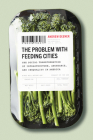 The Problem with Feeding Cities: The Social Transformation of Infrastructure, Abundance, and Inequality in America Cover Image
