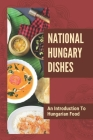 National Hungary Dishes: An Introduction To Hungarian Food: Instruction For Hungarian Dishes Cover Image