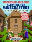 Friendship-Building Activities for Minecrafters: More Than 50 Activities to Help Kids Connect with Others and Build Friendships! Cover Image