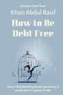 How to Be Debt Free: How to Stop Spending Money Impulsively, A Simple Plan for Paying Off Debt (Business #3) Cover Image