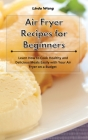 Air Fryer Recipes for Beginners: Learn How to Cook Healthy and Delicious Meals Easily with Your Air Fryer on a Budget Cover Image