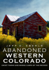 Abandoned Western Colorado: Ghost Towns and Mining Camps of the Rockies Cover Image