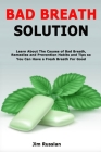 Bad Breath Solution: Learn About The Causes of Bad Breath, Remedies and Prevention Habits and Tips so You Can Have a Fresh Breath For Good Cover Image