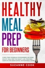 Healthy Meal Prep for Beginners: A Meal Prep Cookbook for Beginners, including Healthy Meal Prep for Weight Loss. Form New Habits to Stop Binge Eating Cover Image