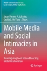 Mobile Media and Social Intimacies in Asia: Reconfiguring Local Ties and Enacting Global Relationships (Mobile Communication in Asia: Local Insights) Cover Image