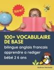 100+ vocabulaire de base bilingue anglais francais apprendre a rediger bébé 2 6 ans: Grands expérience activité apprentissage ecriture montessori lect Cover Image