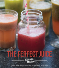 The Perfect Juice: Create Tasty, Healthy Juices And Smoothies For All To Enjoy Cover Image