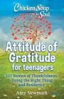 Chicken Soup for the Soul: Attitude of Gratitude for Teenagers: 101 Stories of Thankfulness, Doing the Right Thing and Resilience Cover Image