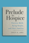 Prelude to Hospice: Florence Wald, Dying People, and their Families (Critical Issues in Health and Medicine) Cover Image