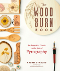 The Wood Burn Book: An Essential Guide to the Art of Pyrography Cover Image