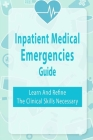 Inpatient Medical Emergencies Guide: Learn And Refine The Clinical Skills Necessary: Rapid Response Cover Image