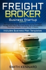 Freight Broker Business Startup: The Complete Guide on How to Become a Freight Broker and Start, Run and Scale-Up a Successful Trucking Company in Les Cover Image