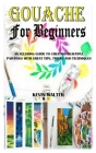 Gouache for Beginners: An Alluring Guide To Creating Beautiful Paintings With Great Tips, Tricks And Techniques Cover Image