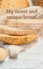 My sweet and unique bread: 50 tasty types of bread for beginners. Make bread from all over the world and find out the best sweet recipes for your Cover Image