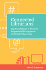 Connected Librarians: Tap Social Media to Enhance Professional Development and Student Learning Cover Image