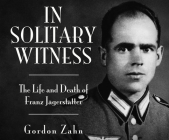 In Solitary Witness: The Life and Death of Franz Jägerstätter Cover Image