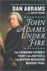 John Adams Under Fire: The Founding Father's Fight for Justice in the Boston Massacre Murder Trial Cover Image