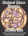 Stained Glass Flowers Coloring Book: An Adult Coloring Book with 30 Beautiful Flower Designs for Relaxation and Stress Relief Cover Image