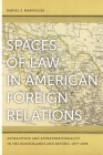 Spaces of Law in American Foreign Relations: Extradition and Extraterritoriality in the Borderlands and Beyond, 1877-1898 Cover Image