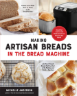 Making Artisan Breads in the Bread Machine: Beautiful Loaves and Flatbreads from All Over the World - Includes Loaves Made Start-to-Finish in the Bread Machine - plus Hand-Shaped Breads That You Start in the Machine and Finish in the Oven Cover Image