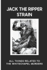 Jack The Ripper Strain: All Things Related To The Whitechapel Murders: Historical Study Cover Image