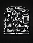 A day without beer is like, just kidding, I have no idea: Recipe Notebook to Write In Favorite Recipes - Best Gift for your MOM - Cookbook For Writing Cover Image