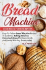 Bread Machine Cookbook For Beginners: Easy-To-Follow Bread Machine Recipes To Guide You Baking Delicious Homemade Bread For Your Friends And Family Wi Cover Image