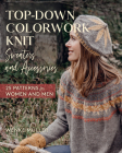 Top-Down Colorwork Knit Sweaters and Accessories: 25 Patterns for Women and Men Cover Image