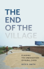 The End of the Village: Planning the Urbanization of Rural China (Globalization and Community #33) Cover Image