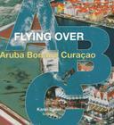 Flying Over ABC: Aruba, Bonaire, Curacao Cover Image