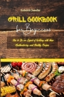 Grill Cookbook For Beginners: How to Be an Expert of Grilling with these Mouthwatering and Healthy Recipes Cover Image