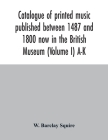 Catalogue of printed music published between 1487 and 1800 now in the British Museum (Volume I) A-K Cover Image