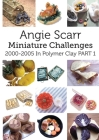 Angie Scarr Miniature Challenges: 2000-2005 In Polymer Clay Part 1 Cover Image