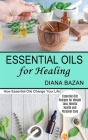 Essential Oils for Healing: How Essential Oils Change Your Life (Essential Oils Recipes for Weight Loss, Mental Health and Personal Care) Cover Image