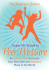 The Severson Sisters Guide To: Peer Pressure: An Action Plan to Create Your Own Safe and Fabulous Place in the World (Super Girl Guide) Cover Image