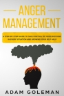 Anger Management: A Step-by-Step Guide to Take Control of Your Emotions in Every Situation and Grow Your Self-Help Cover Image