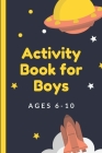 Activity Book For Boys Ages 6-10: Fun Filled prompted notebook - Homeschooling - Road Trip Activity - Gift For Kids - Birthday - Summer Camp - Mazes - Cover Image