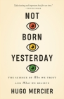 Not Born Yesterday: The Science of Who We Trust and What We Believe Cover Image