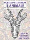 Uccello selvatico e animale - Libro da colorare per adulti - Alce, Visone, Rinoceronte, Puma, e altro ancora Cover Image