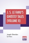 J. S. Le Fanu's Ghostly Tales (Volume II): An Authentic Narrative Of A Haunted House (1862) And Ultor De Lacy: A Legend Of Capperculle N (1861) Cover Image