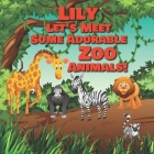 Lily Let's Meet Some Adorable Zoo Animals!: Personalized Baby Books with Your Child's Name in the Story - Zoo Animals Book for Toddlers - Children's B Cover Image